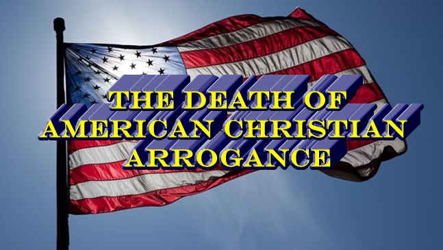 THE DEATH OF AMERICAN CHRISTIAN ARROGANCE